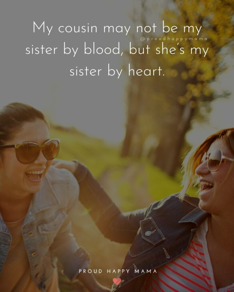 Cousin Quotes - My cousin may not be my sister by blood, but she's my sister by heart.
