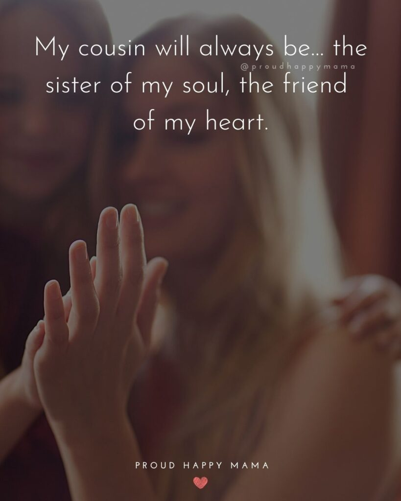 Cousin Quotes - My cousin will always be… the sister of my soul, the friend of my heart.