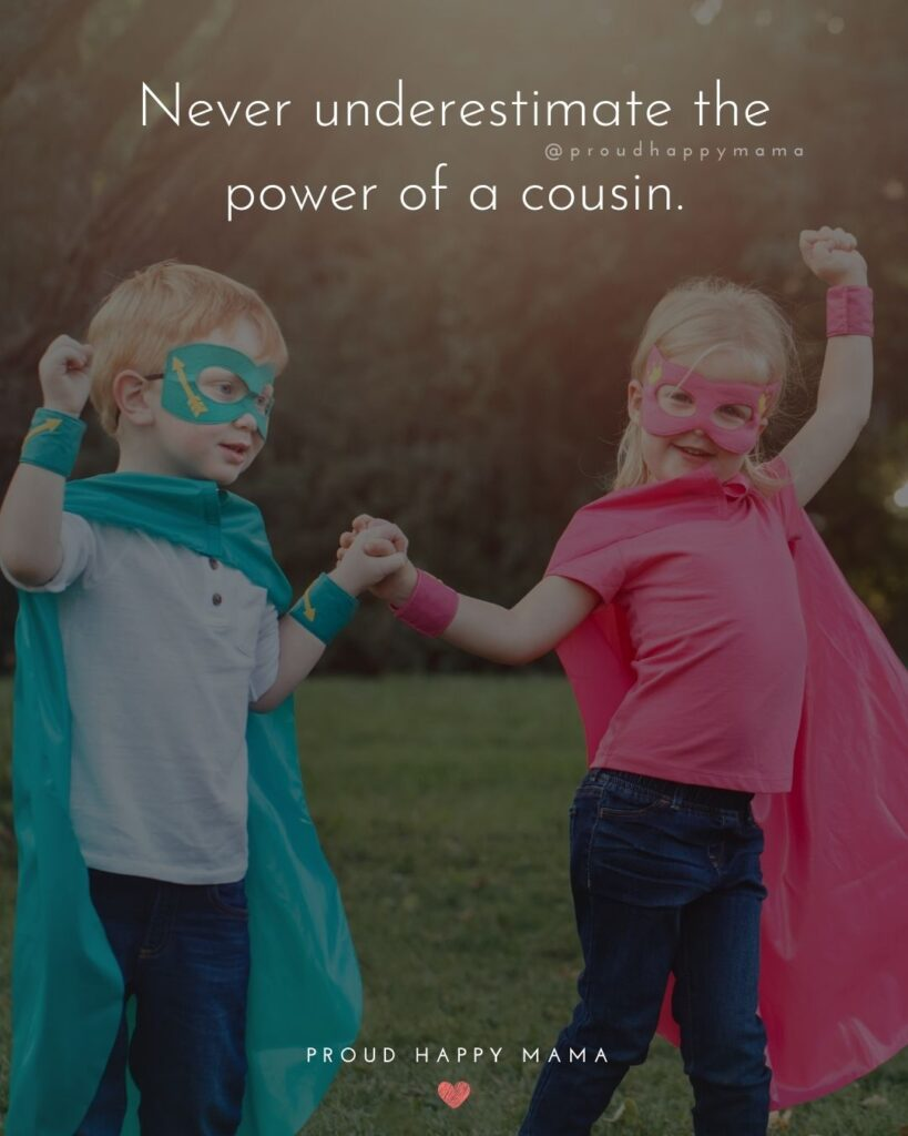 Cousin Quotes - Never underestimate the power of a cousin.