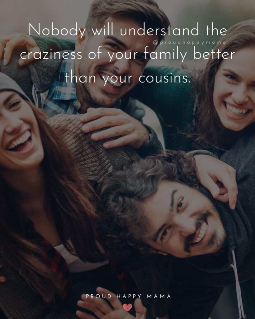 Cousin Quotes - Nobody will understand the craziness of your family better than your cousins.