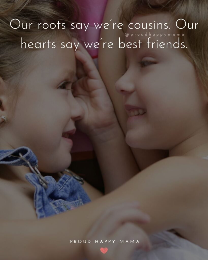 Cousin Quotes - Our roots say we're cousins. Our hearts say we're best friends.