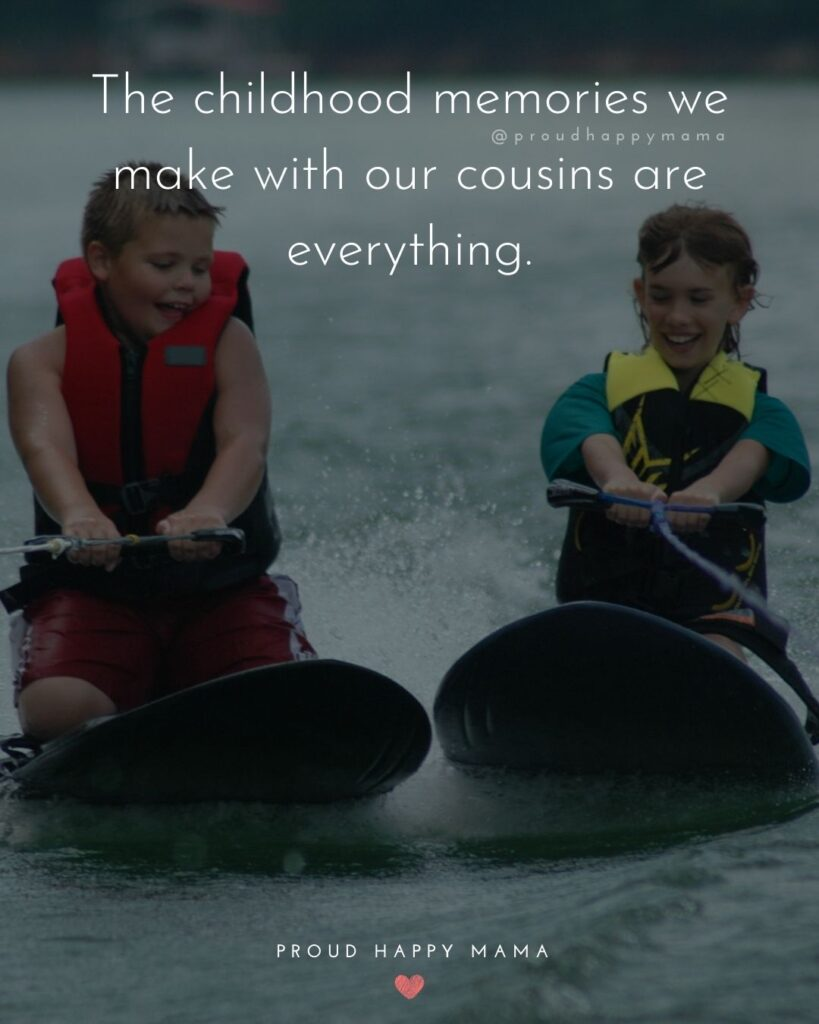 Cousin Quotes - The childhood memories we make with our cousins is everything.