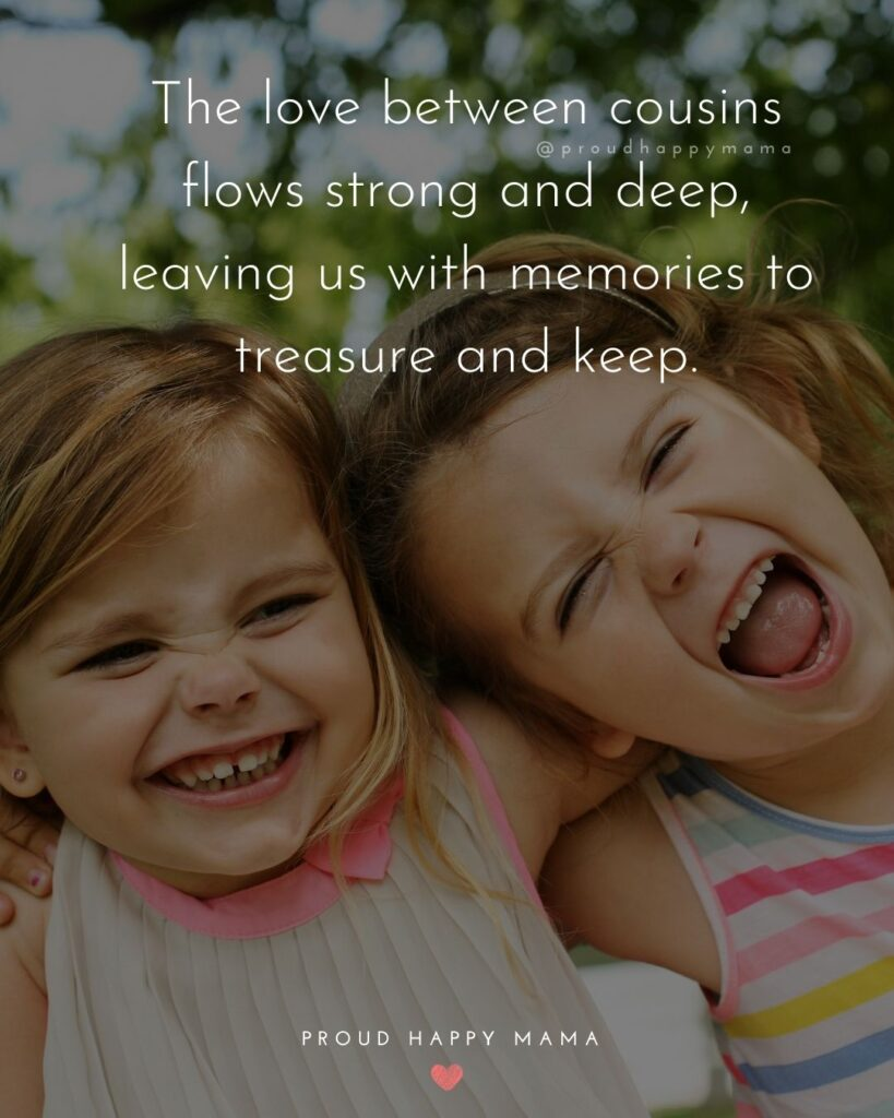 Cousin Quotes - The love between cousins flows strong and deep, leaving us with memories to treasure and keep
