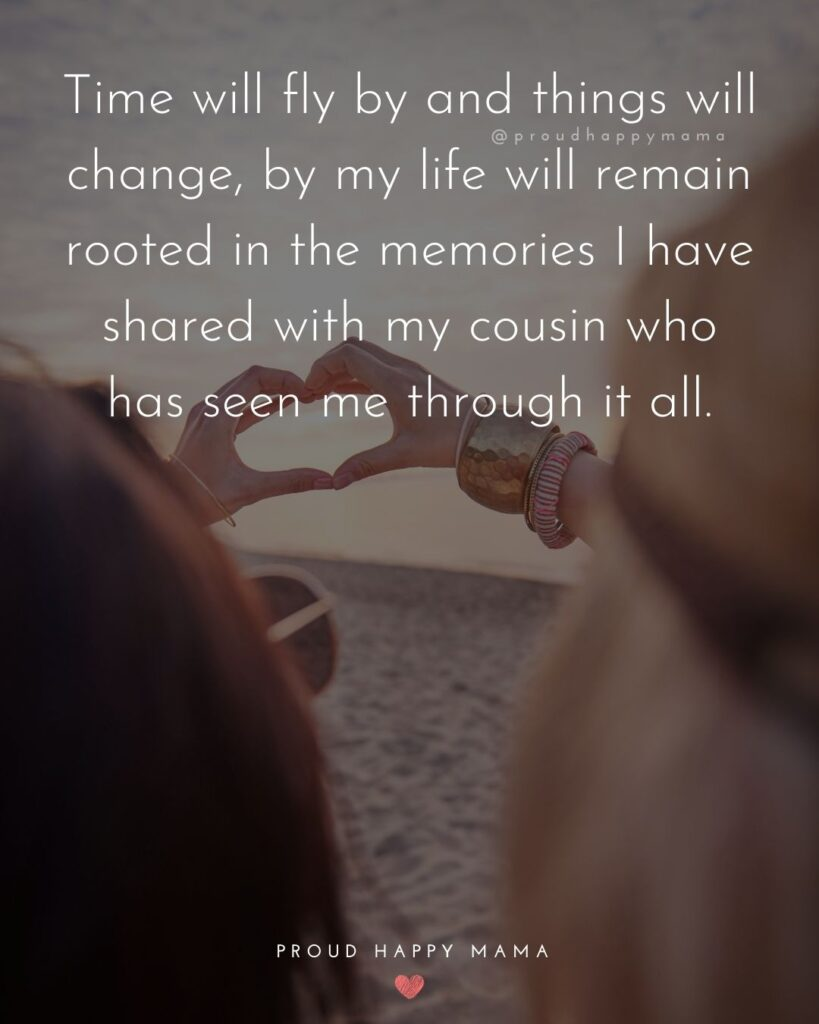 Cousin Quotes - Time will fly by and things will change, by my life will remain rooted in the memories I have shared with my cousin who has seen me through it all.