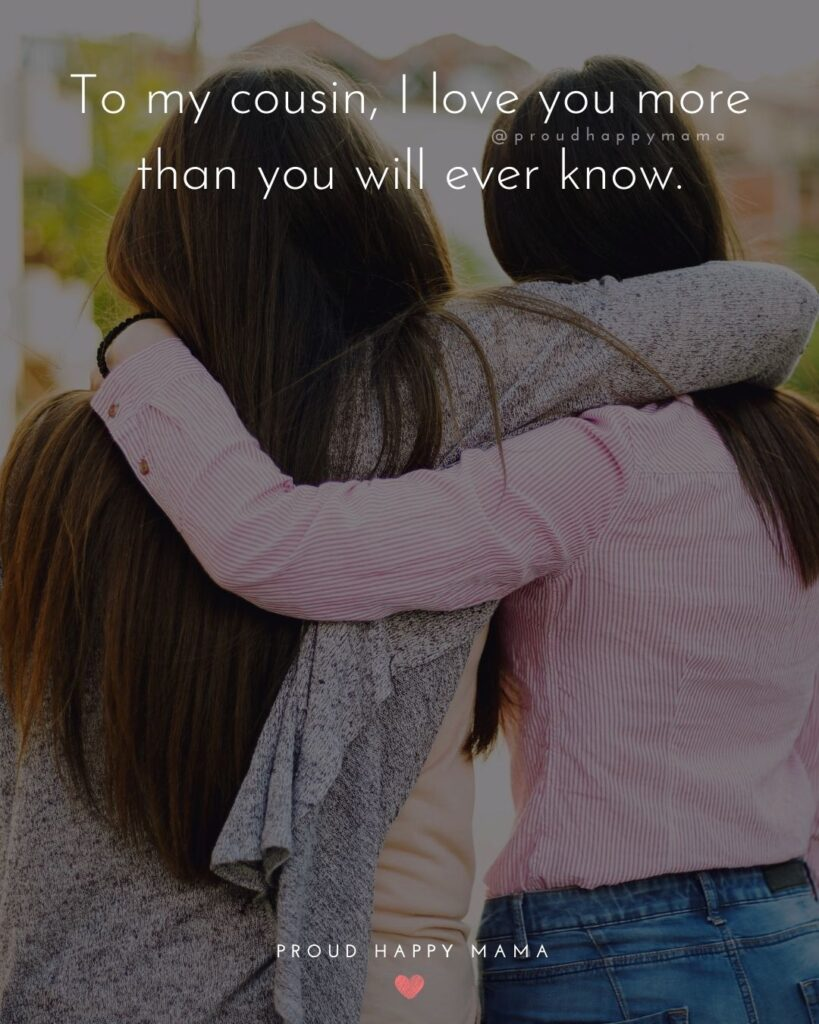 Cousin Quotes - To my cousin, I love you more than you will ever know.