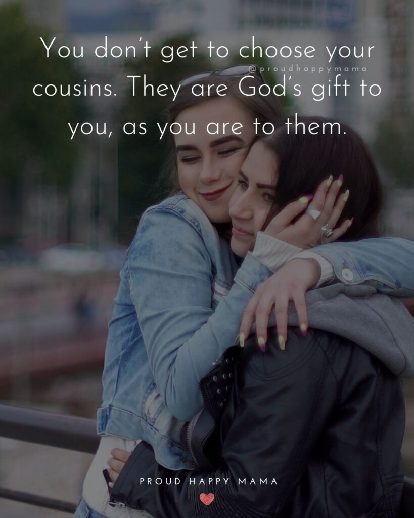 Cousin Quotes - You don't get to choose your cousins. They are God's gift to you, as you are to them.