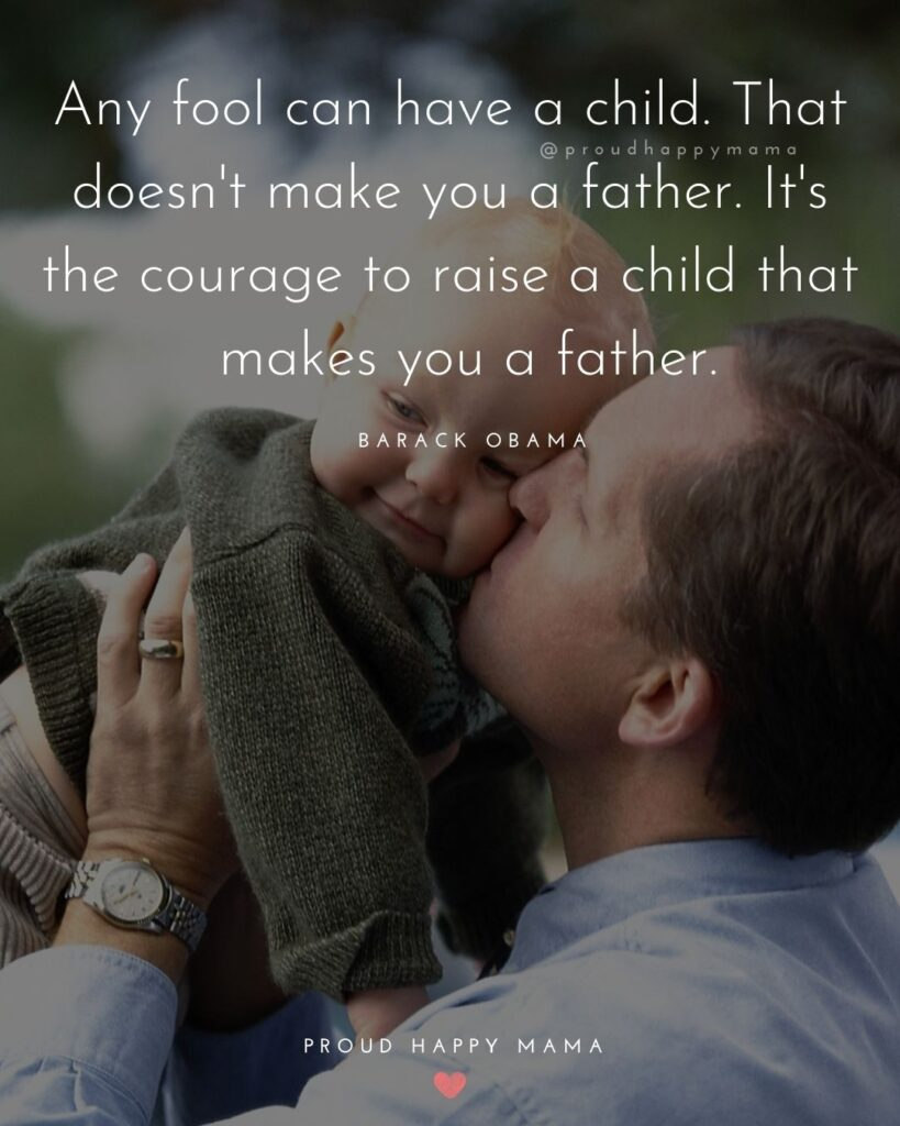 New Dad Quotes - Any fool can have a child. That doesn't make you a father. It's the courage to raise a child that makes you a father.Barack Obama