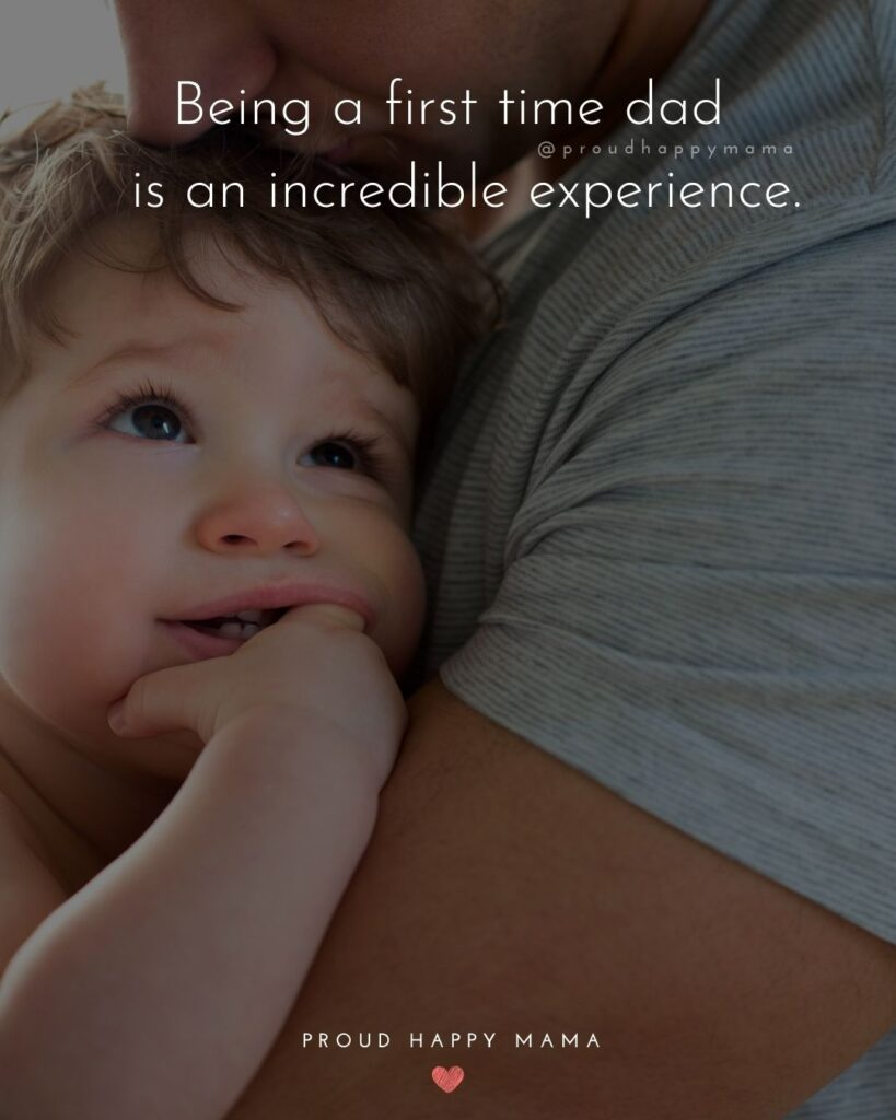 New Dad Quotes - Being a first time dad is an incredible experience.