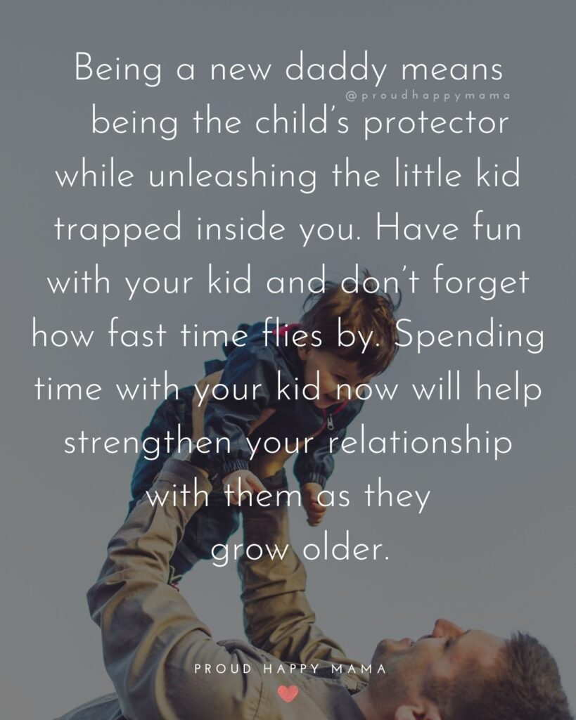 New Dad Quotes - Being a new daddy means being the child's protector while unleashing the little kid trapped inside you. Have fun with your kid and don't forget how fast time flies by.