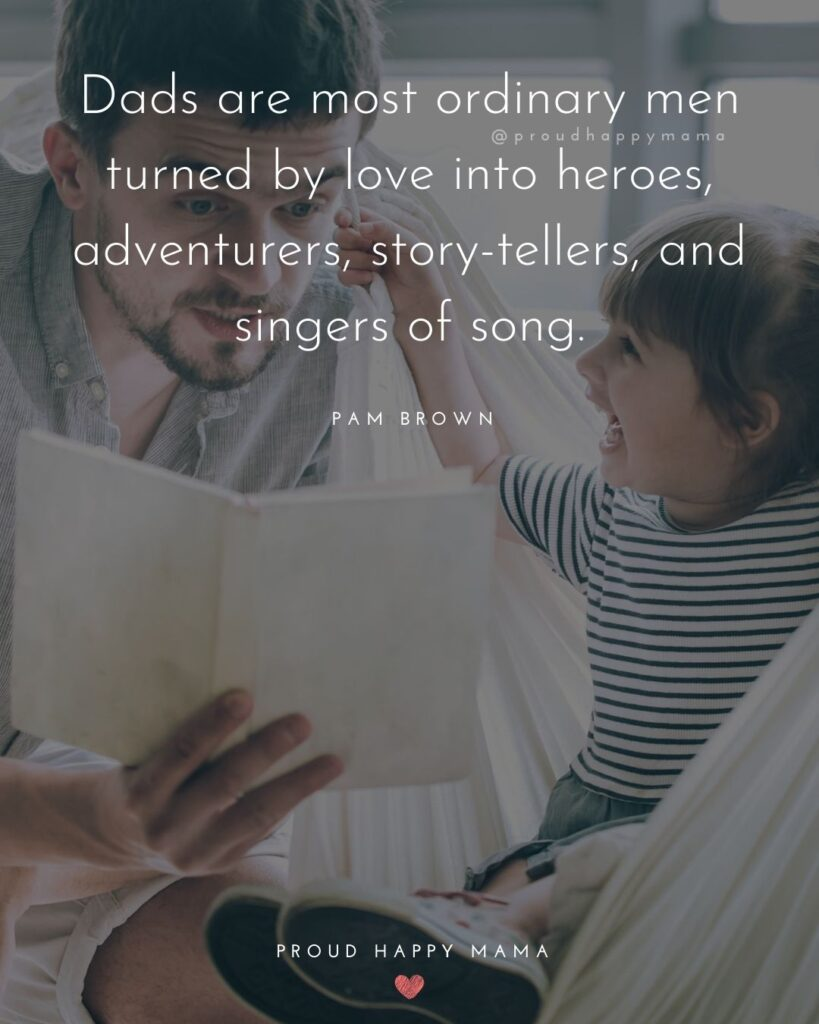 New Dad Quotes - Dads are most ordinary men turned by love into heroes, adventurers, story-tellers, and singers of song. – Pam Brown
