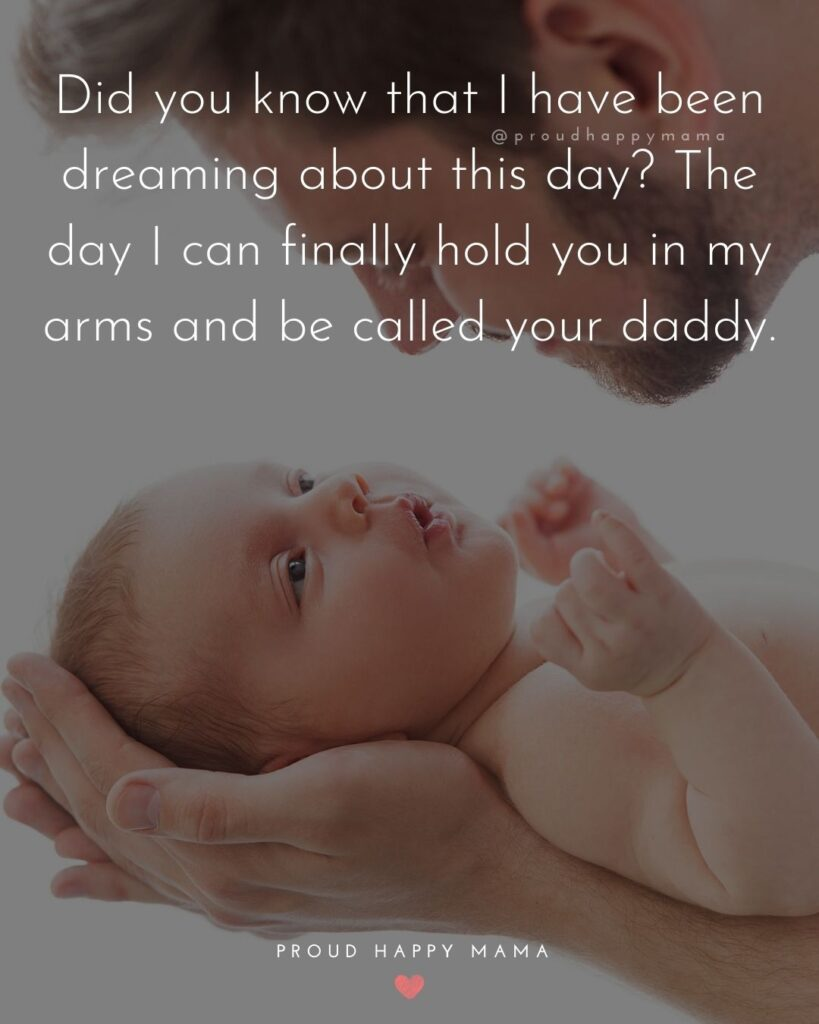 New Dad Quotes - Did you know that I have been dreaming about this day? The day I can finally hold you in my arms and be called your daddy.