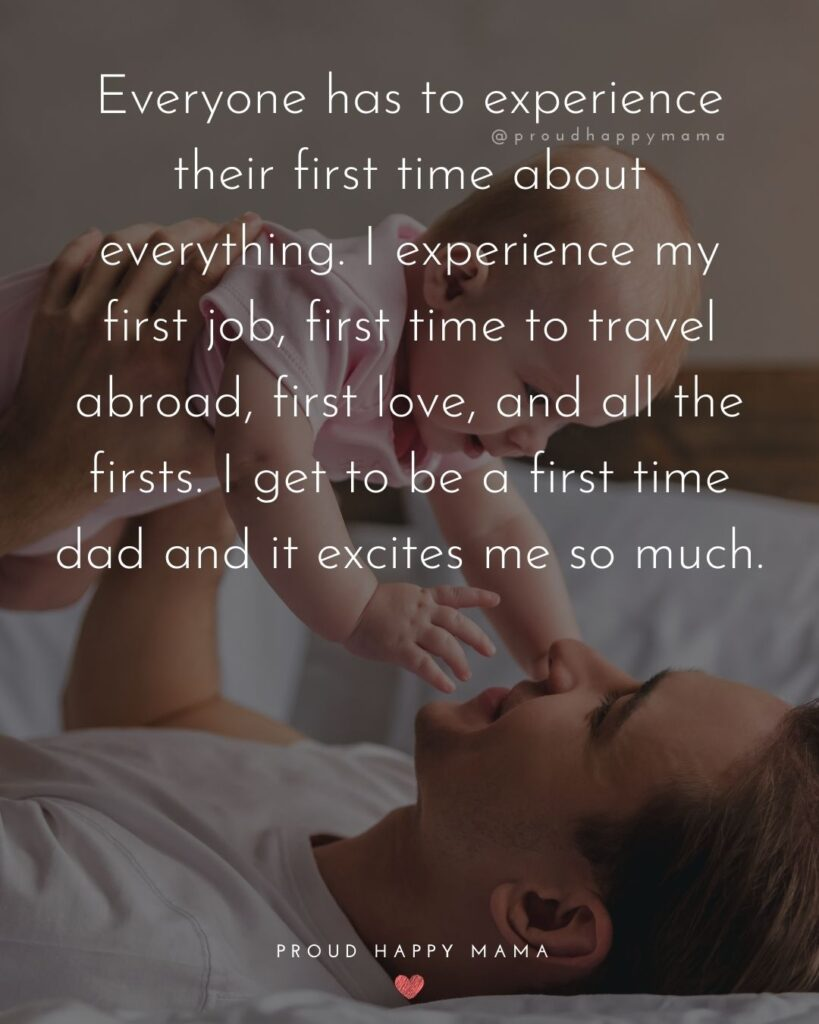 New Dad Quotes - Everyone has to experience their first time about everything. I experience my first job, first time to travel abroad, first love, and all the firsts. I get to be a first time dad and it excites me so much.