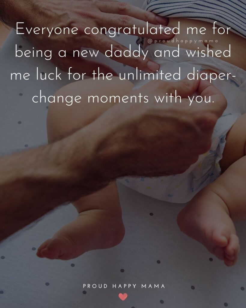 New Dad Quotes - Everyone congratulated me for being a new daddy and wished me luck for the unlimited diaper-change moments with you.
