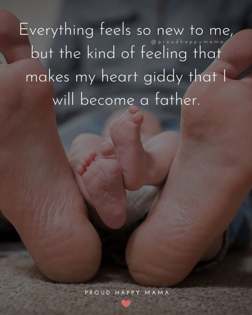 New Dad Quotes - Everything feels so new to me, but the kind of feeling that makes my heart giddy that I will become a father.