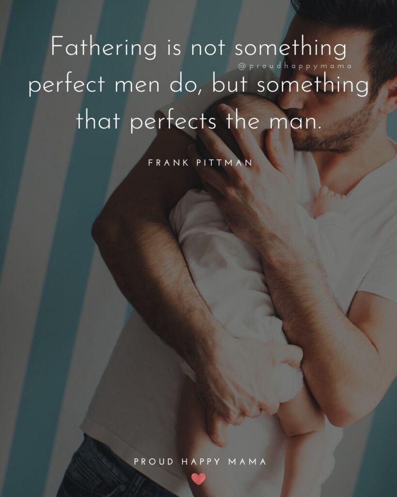 New Dad Quotes - Fathering is not something perfect men do, but something that perfects the man. – Frank Pittman