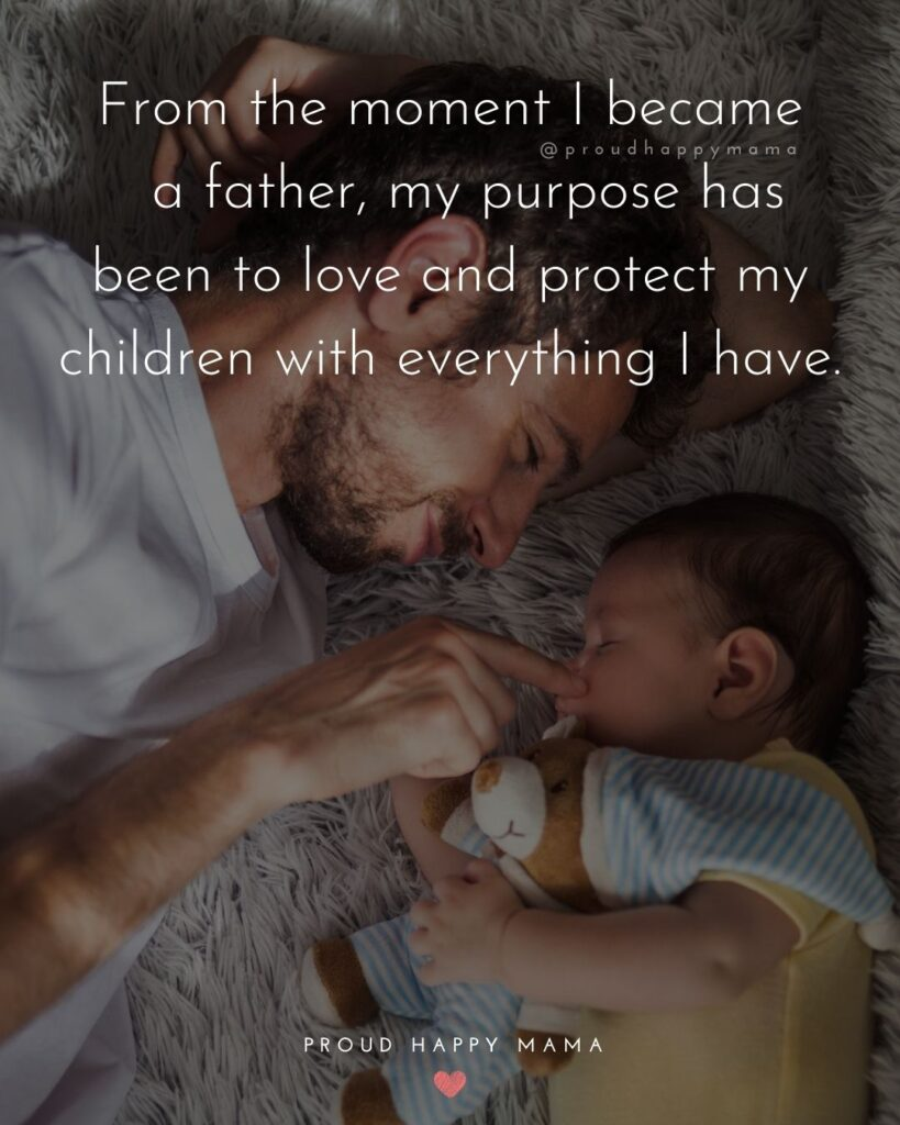 New Dad Quotes - From the moment I became a father, my purpose has been to love and protect my children with everything I have.