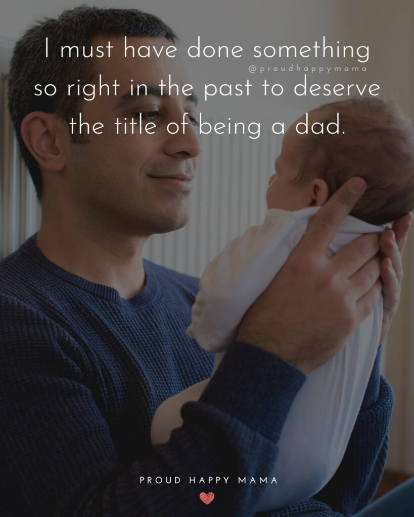 New Dad Quotes - I must have done something so right in the past to deserve the title of being a dad.