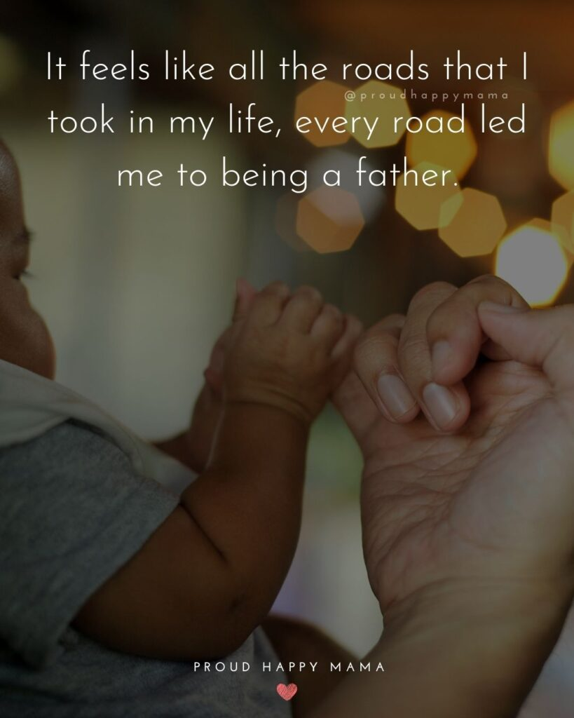 New Dad Quotes - It feels like all the roads that I took in my life, every road led me to being a father.