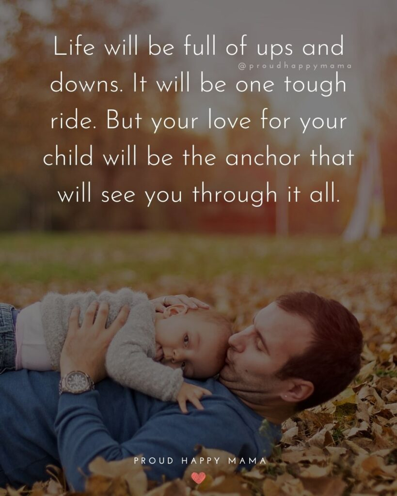 New Dad Quotes - Life will be full of ups and downs. It will be one tough ride. But your love for your child will be the anchor that will see you through it all.