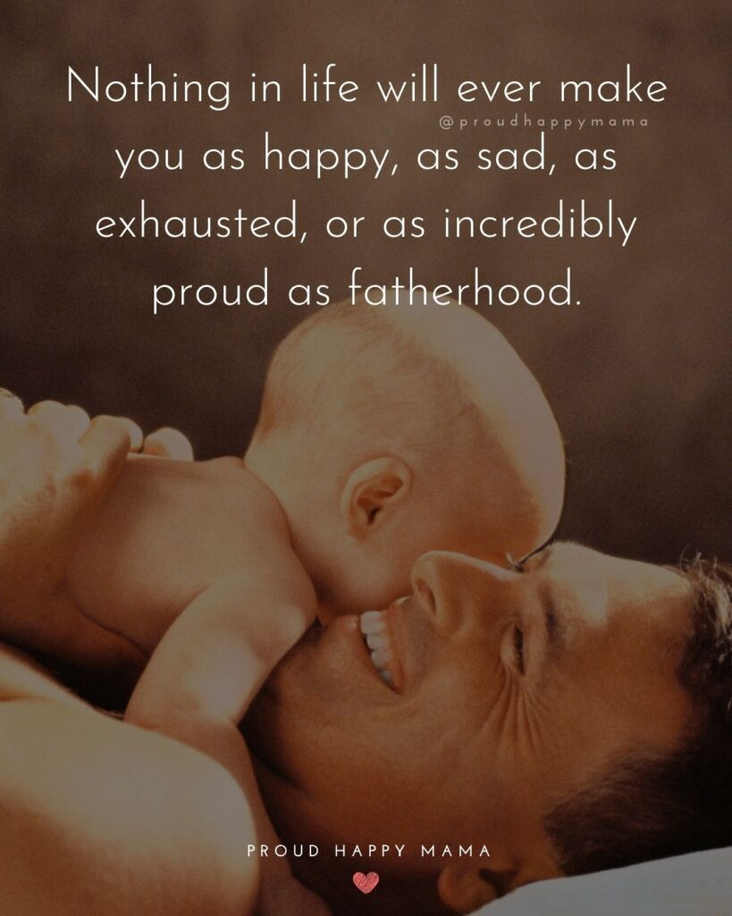 New Dad Quotes - Nothing in life will ever make you as happy, as sad, as exhausted, or as incredibly proud as fatherhood.