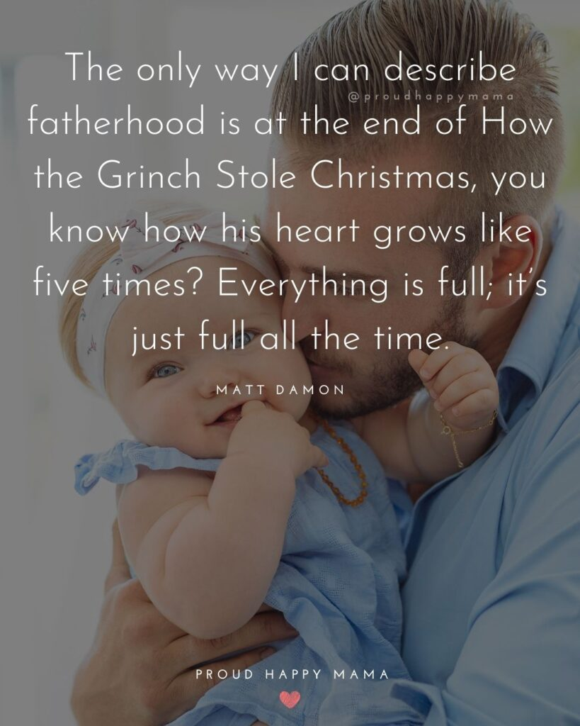 New Dad Quotes - The only way I can describe fatherhood is at the end of How the Grinch Stole Christmas, you know how his heart grows like five times? Everything is full; it's just full all the time. – Matt Damon