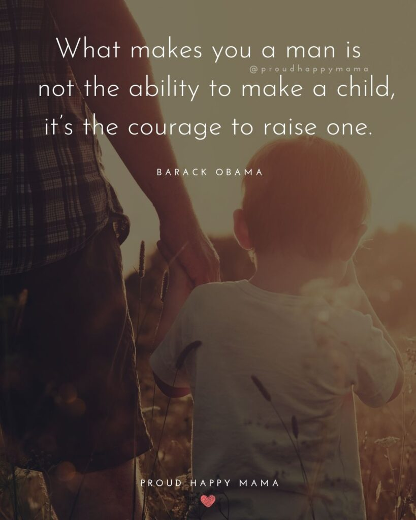 What makes you a man is not the ability to make a child, it's the courage to raise one. – Barack Obama