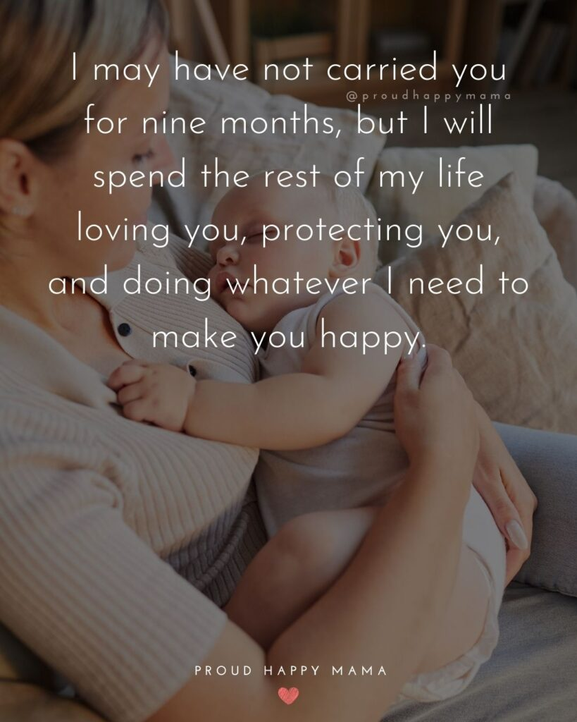 Quotes About Becoming An Aunt - I may have not carried you for nine months, but I will spend the rest of my life loving you, protecting you, and doing whatever I need to make you happy.