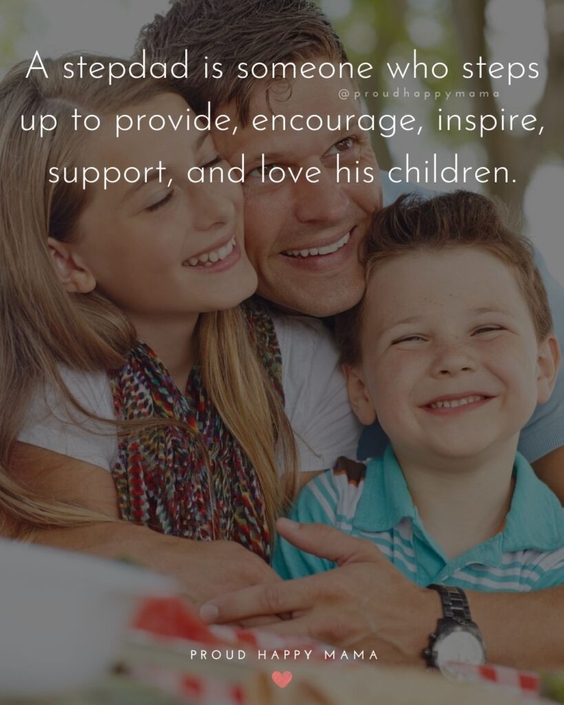 Step Dad Quotes - A stepdad is someone who steps up to provide, encourage, inspire, support, and love his children.