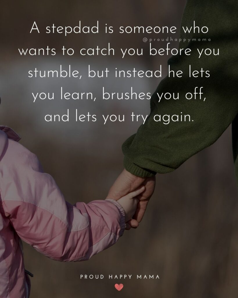 A stepdad is someone who runs to catch you before you stumble, but instead he lets you learn, brushes you off, and lets you try again.