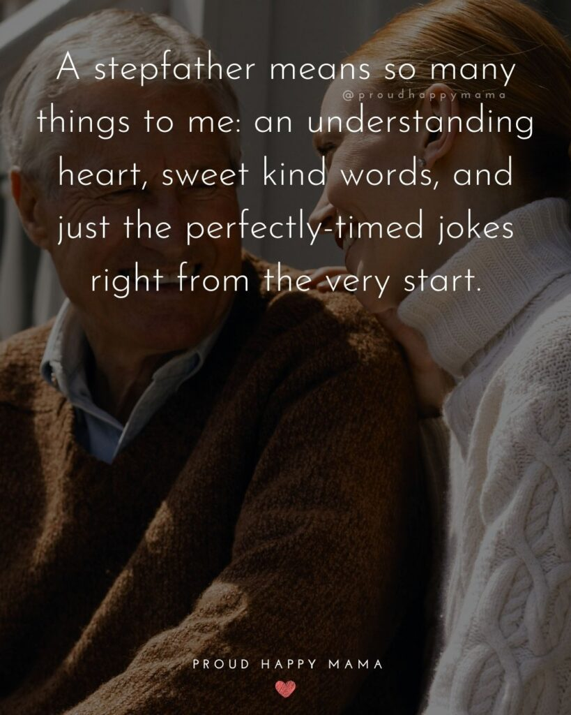 Stepdad Quotes - A stepfather means so many things to me: an understanding heart, sweet kind words, and just the perfectly-timed jokes right from the very start.