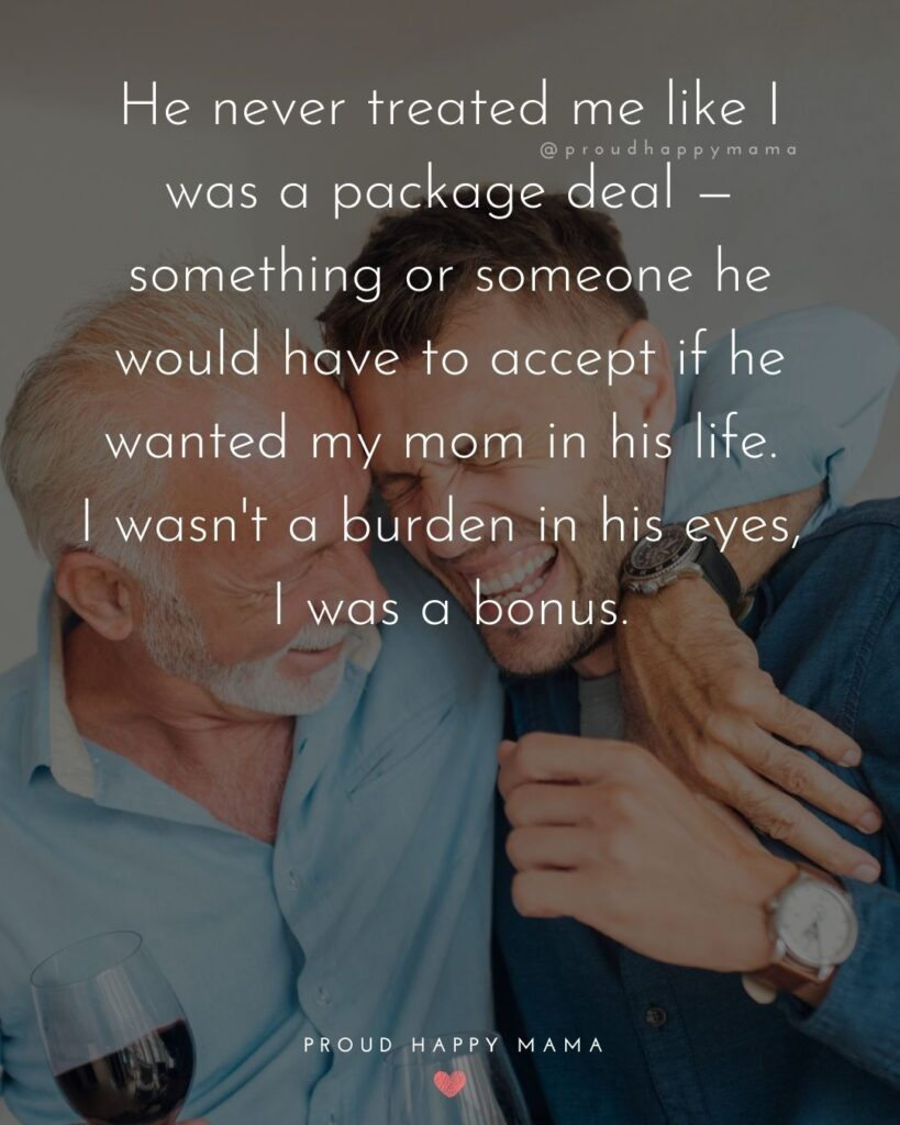 Stepdad Quotes - He never treated me like I was a package deal — something or someone he would have to accept if he wanted my mom in his life. I wasn't a burden in his eyes, I was a bonus.