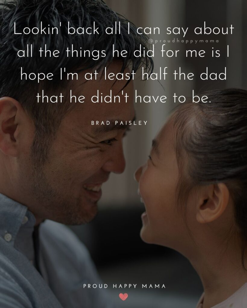 Stepdad Quotes - Lookin back all I can say about all the things he did for me is I hope I'm at least half the dad that he didn't have to be. Brad Paisley