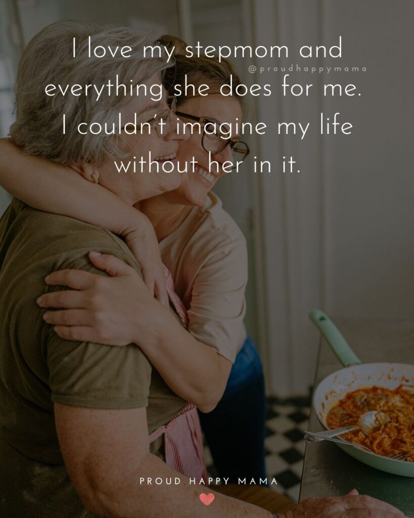 Stepmom Quotes - I love my stepmom and everything she does for me. I couldn't imagine my life without her in it.