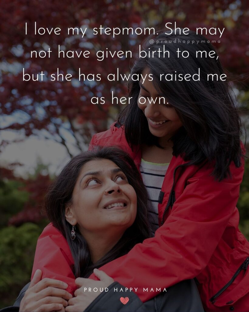 Stepmom Quotes - I love my stepmom. She may not have given birth to me, but she has always raised me as her own.