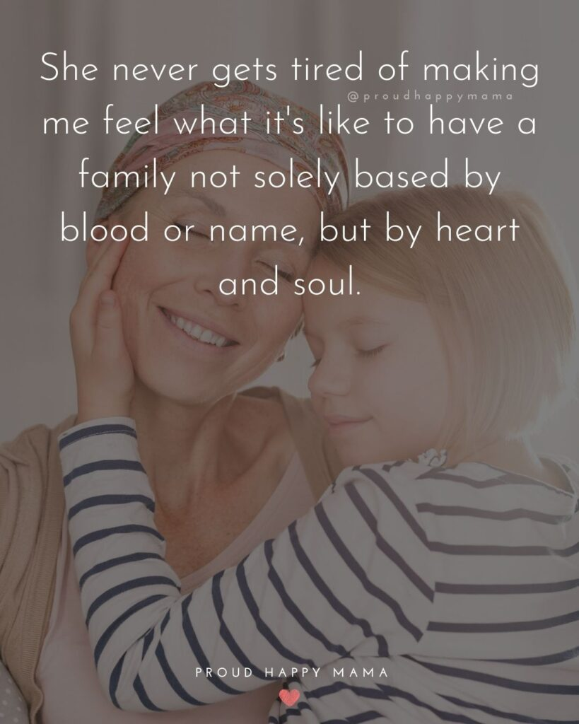 Stepmom Quotes - She never gets tired of making me feel what it's like to have a family not solely based by blood or name, but by heart and soul.