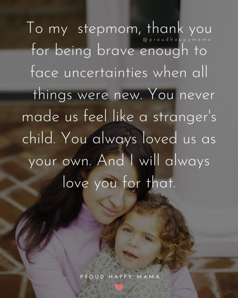 Stepmom Quotes - To my stepmom, thank you for being brave enough to face uncertainties when all things were new. You never made us feel like a stranger's child. You always loved us as your own. And I will always love you for that.
