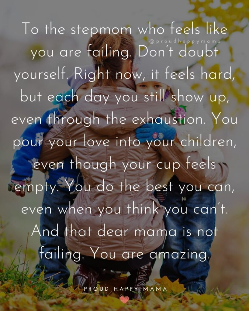 Stepmom Quotes - To the stepmom who feels like you are failing. Don't doubt yourself. Right now, it feels hard, but each day you still show up, even through the exhaustion. You pour your love into your children, even though your cup feels empty. You do the best you can, even when you think you can't. And that dear mama is not failing. You are amazing.