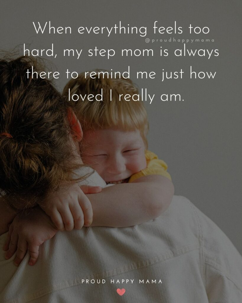 Stepmom Quotes - When everything feels too hard, my step mom is always there to remind me just how loved I really am.