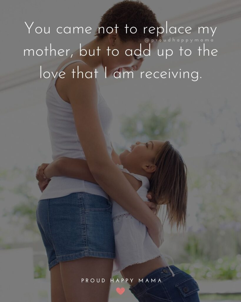 Stepmom Quotes - You came not to replace my mother, but to add up to the love that I am receiving.