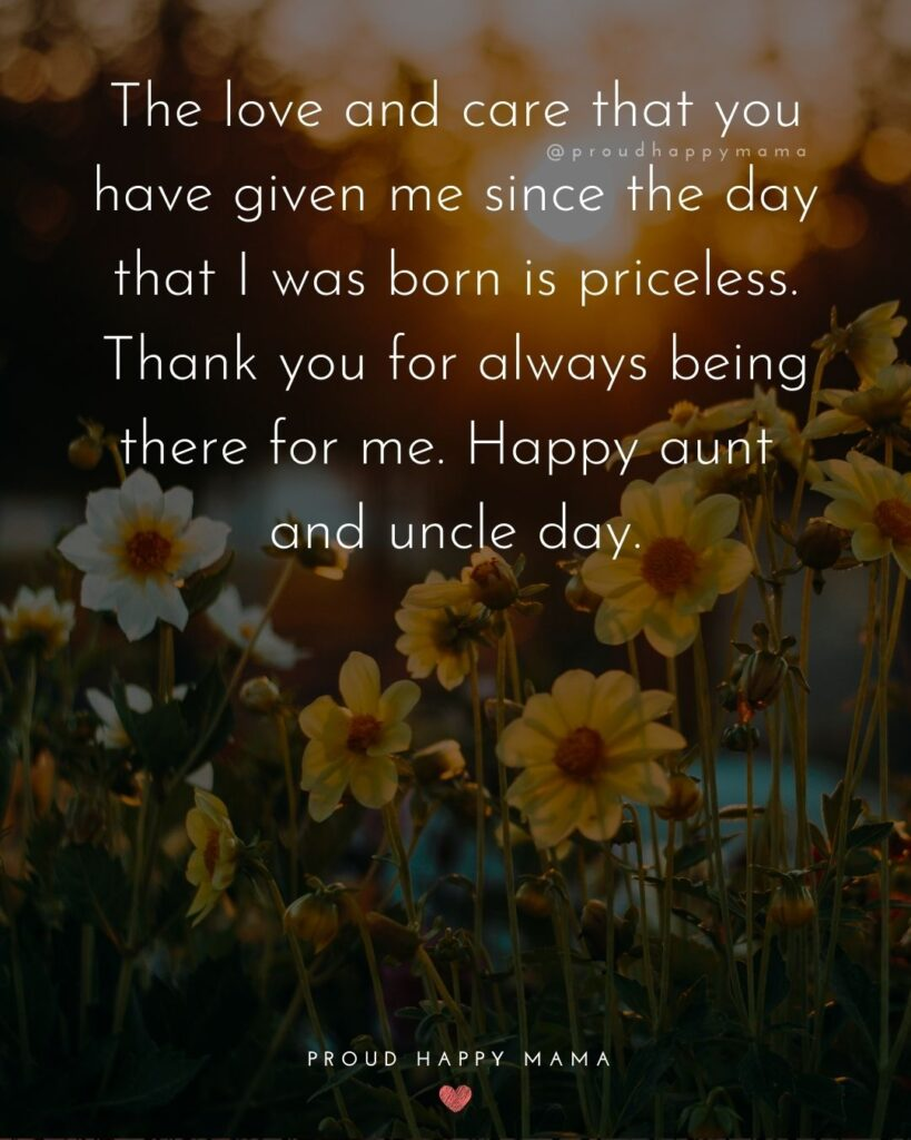 Aunt And Uncle Day Quotes - The love and care that you have given me since the day that I was born is priceless. Thank you for always being there for me. Happy aunt and uncle day.
