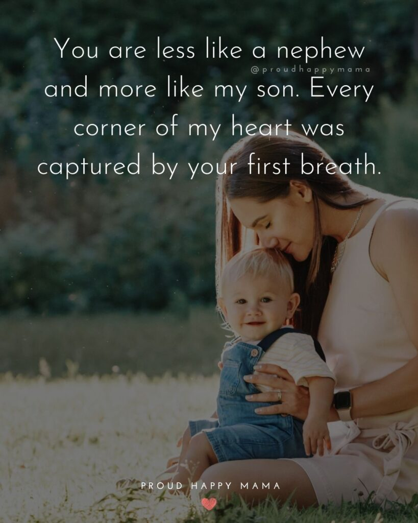 Nephew Quotes - You are less like a nephew and more like my son. Every corner of my heart was captured by your first breath.