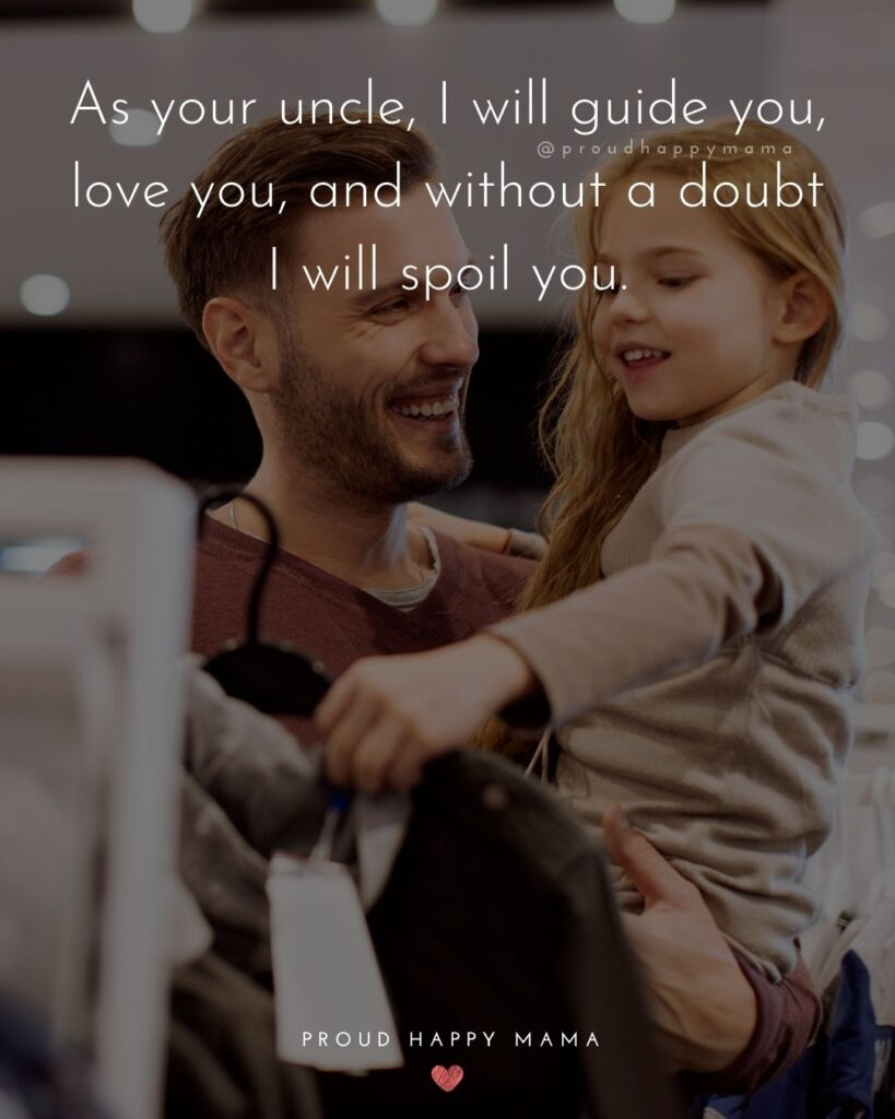 Niece Quotes - As your uncle, I will guide you, love you, and without a doubt I will spoil you.