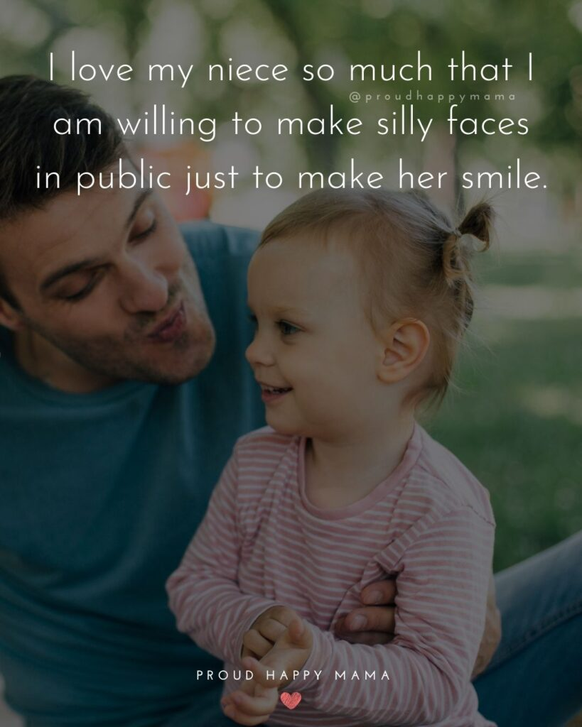 Niece Quotes - I love my niece so much that I am willing to make silly faces in public just to make her smile.