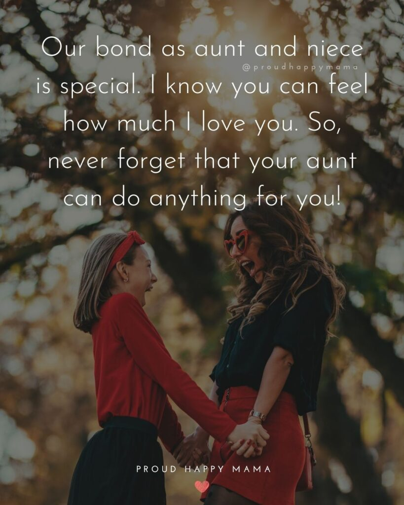 Niece Quotes - Our bond as aunt and niece is special. I know you can feel how much I love you. So, never forget that your aunt can do anything for you