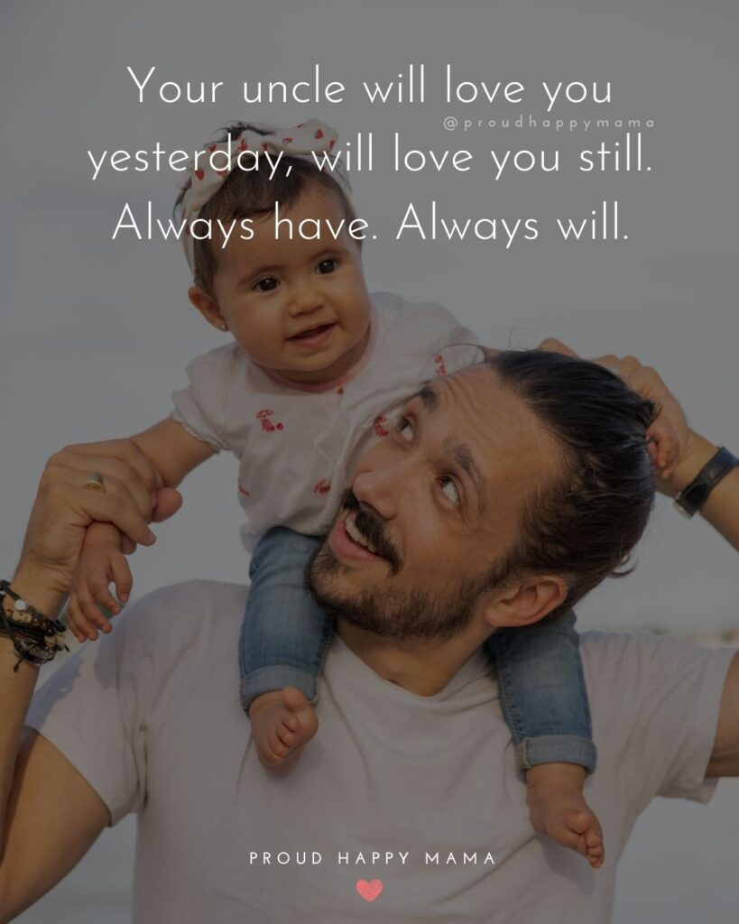 Niece Quotes - Your uncle will love you yesterday, will love you still. Always have. Always will.