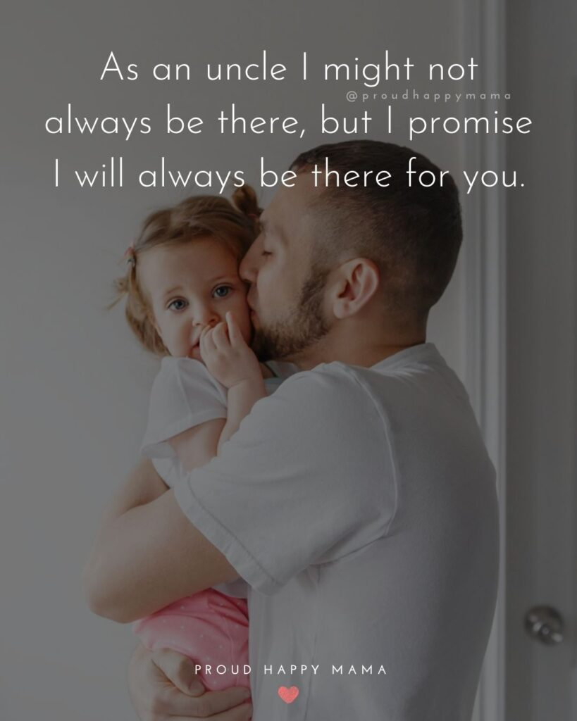 Uncle To Be Quotes - As an uncle I might not always be there, but I promise I will always be there for you.