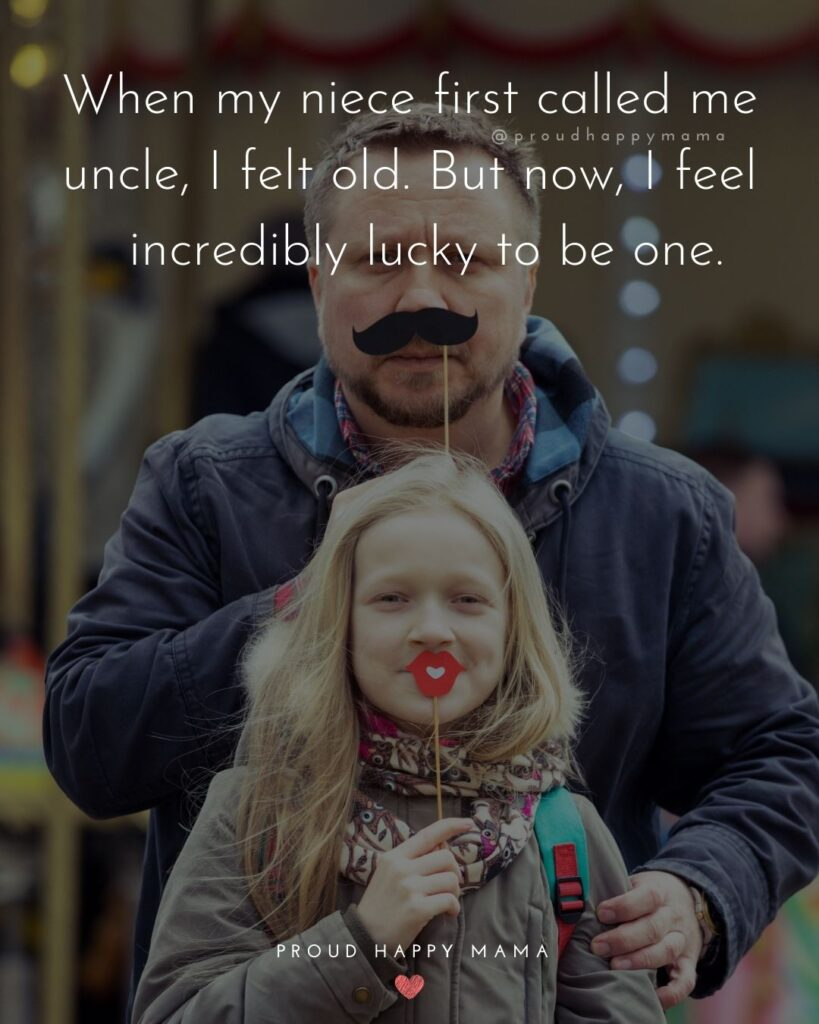 Uncle To Be Quotes - When my niece first called me uncle, I felt old. But now, I feel incredibly lucky to be one.