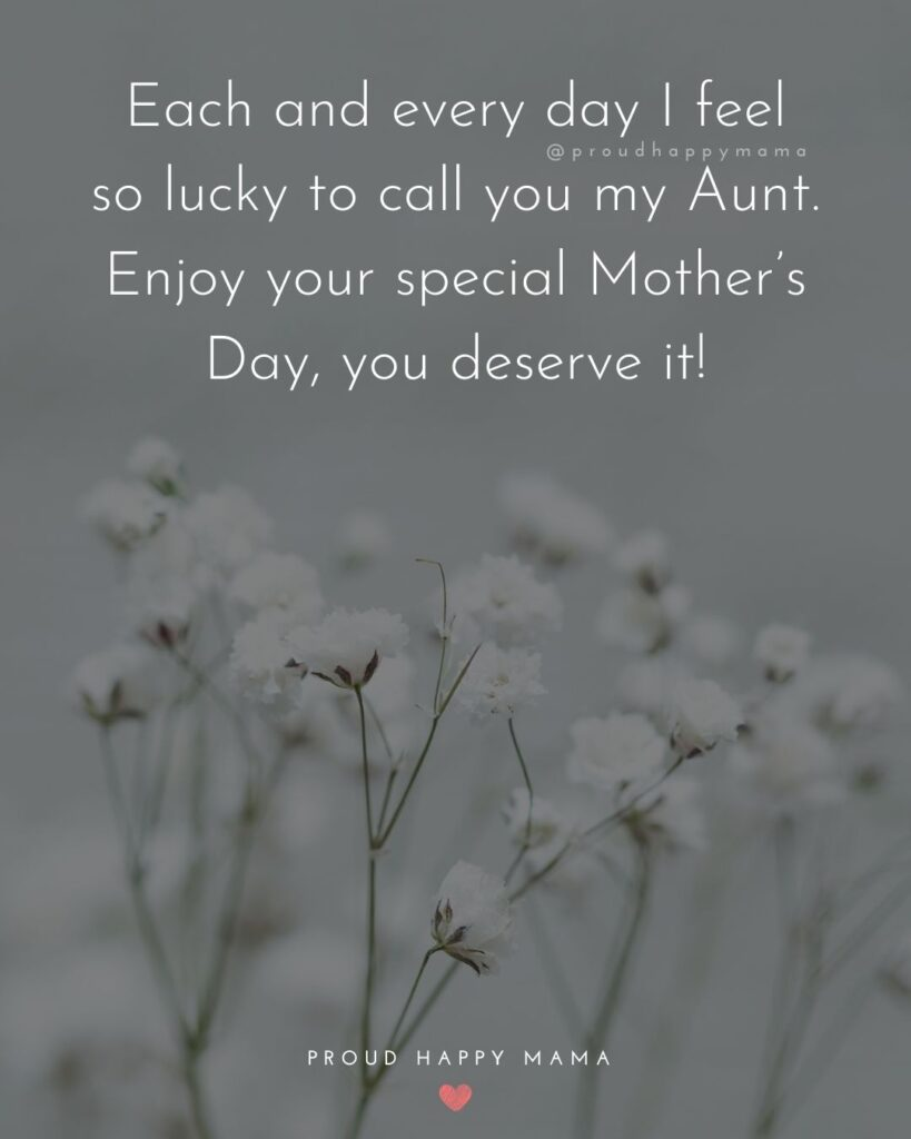 Happy Mothers Day Aunt - Each and every day I feel so lucky to call you my Aunt. Enjoy your special Mother's Day, you deserve it!