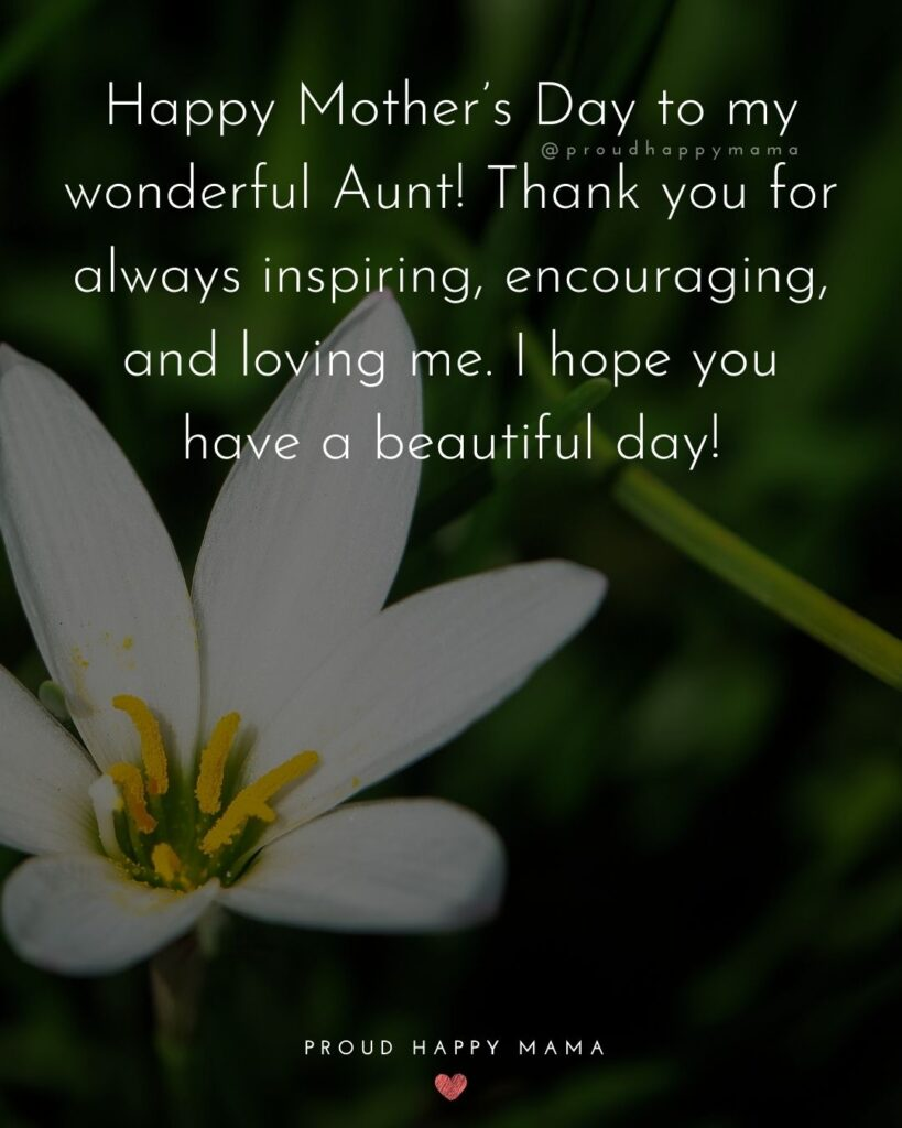 Happy Mothers Day Aunt - Happy Mothers Day to my wonderful Aunt! Thank you for always inspiring, encouraging, and loving me. I hope you have a beautiful day!