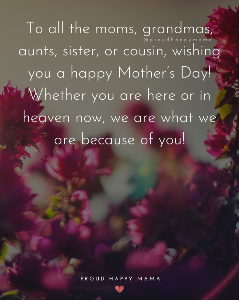 Happy Mothers Day Aunt - To all the moms, grandmas, aunts, sister, or cousin, wishing you a happy Mothers Day! Whether you are here or in heaven now, we are what we are because of you!